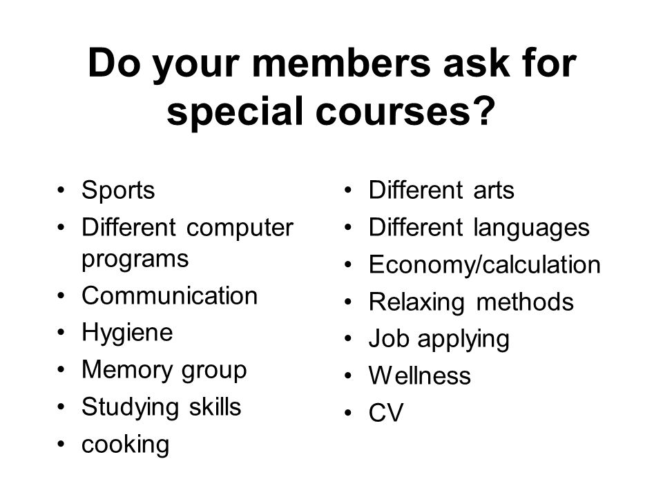 Do your members ask for special courses? Sports Different computer programs Communication Hygiene Memory group Studying skills cooking Different arts