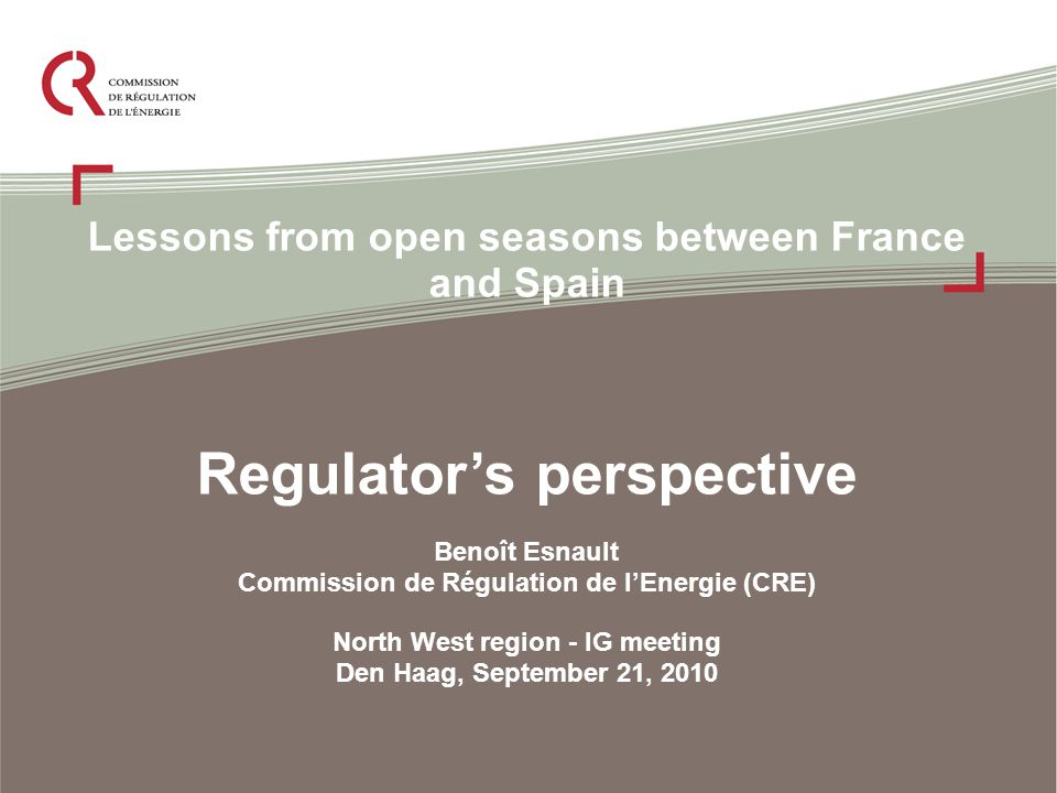 Lessons from open seasons between France and Spain Regulator's perspective Benoît Esnault Commission de Régulation de l'Energie (CRE) North West region - IG meeting Den Haag, September 21, 2010