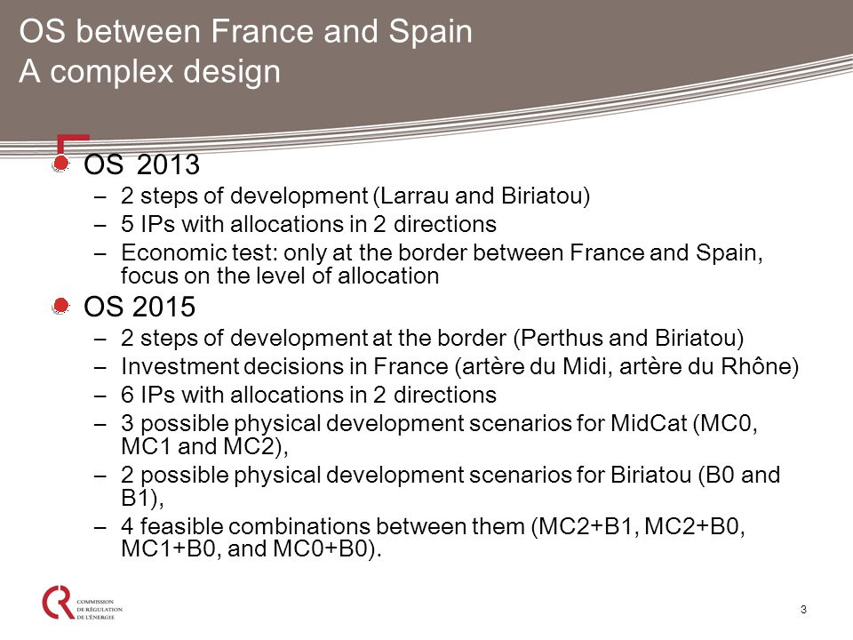 3 OS between France and Spain A complex design OS 2013 –2 steps of development (Larrau and Biriatou) –5 IPs with allocations in 2 directions –Economic test: only at the border between France and Spain, focus on the level of allocation OS 2015 –2 steps of development at the border (Perthus and Biriatou) –Investment decisions in France (artère du Midi, artère du Rhône) –6 IPs with allocations in 2 directions –3 possible physical development scenarios for MidCat (MC0, MC1 and MC2), –2 possible physical development scenarios for Biriatou (B0 and B1), –4 feasible combinations between them (MC2+B1, MC2+B0, MC1+B0, and MC0+B0).
