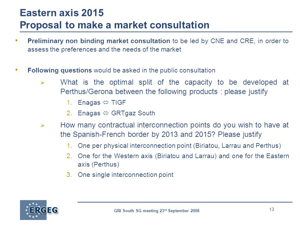 13 GRI South SG meeting 23 rd September 2008 Eastern axis 2015 Proposal to make a market consultation Preliminary non binding market consultation to b