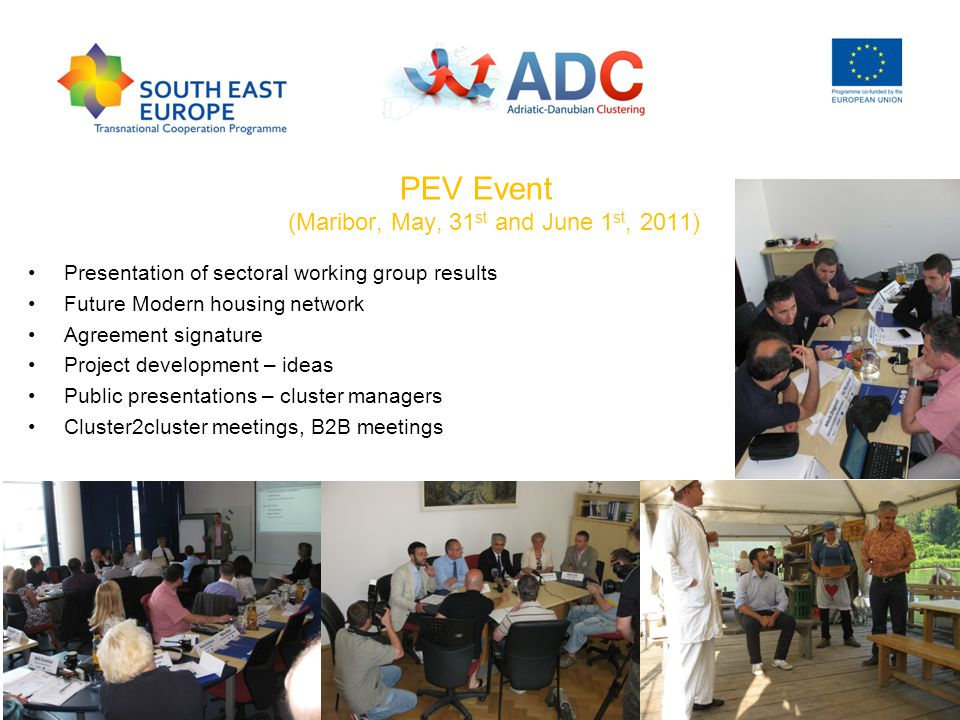 PEV Event (Maribor, May, 31 st and June 1 st, 2011) Presentation of sectoral working group results Future Modern housing network Agreement signature Project development – ideas Public presentations – cluster managers Cluster2cluster meetings, B2B meetings