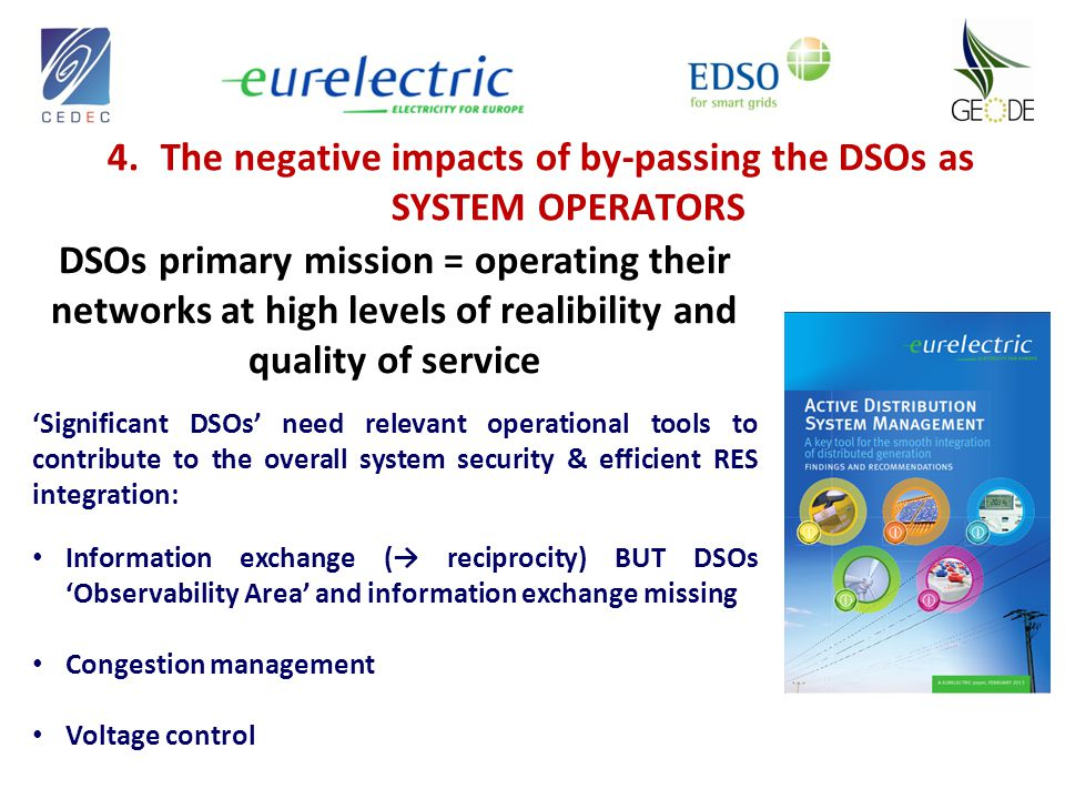 4.The negative impacts of by-passing the DSOs as SYSTEM OPERATORS DSOs primary mission = operating their networks at high levels of realibility and quality of service 'Significant DSOs' need relevant operational tools to contribute to the overall system security & efficient RES integration: Information exchange (→ reciprocity) BUT DSOs 'Observability Area' and information exchange missing Congestion management Voltage control
