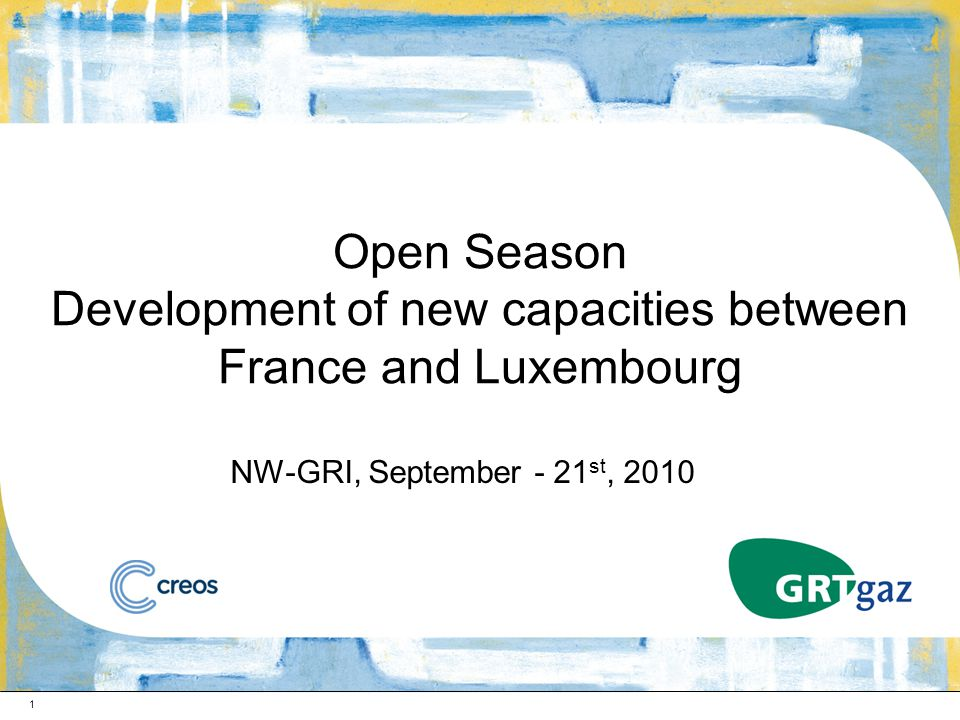 1 Open Season Development of new capacities between France and Luxembourg NW-GRI, September - 21 st, 2010