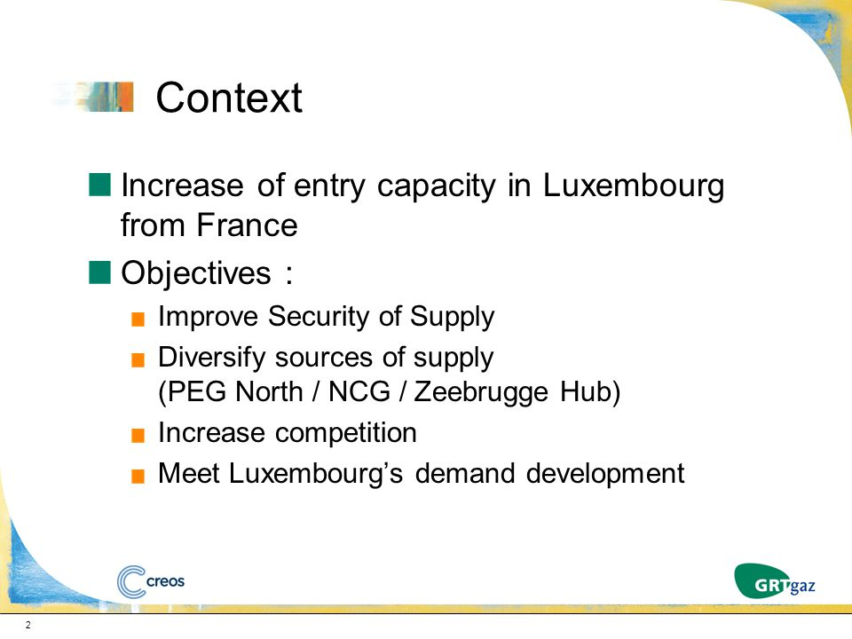 Context Increase of entry capacity in Luxembourg from France Objectives : Improve Security of Supply Diversify sources of supply (PEG North / NCG / Ze
