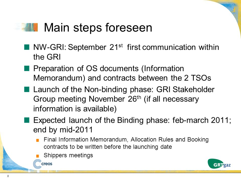 NW-GRI: September 21 st first communication within the GRI Preparation of OS documents (Information Memorandum) and contracts between the 2 TSOs Launch of the Non-binding phase: GRI Stakeholder Group meeting November 26 th (if all necessary information is available) Expected launch of the Binding phase: feb-march 2011; end by mid-2011 Final Information Memorandum, Allocation Rules and Booking contracts to be written before the launching date Shippers meetings 8 Main steps foreseen