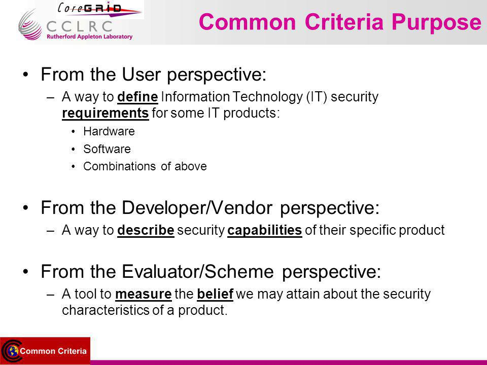 Common Criteria Purpose From the User perspective: –A way to define Information Technology (IT) security requirements for some IT products: Hardware Software Combinations of above From the Developer/Vendor perspective: –A way to describe security capabilities of their specific product From the Evaluator/Scheme perspective: –A tool to measure the belief we may attain about the security characteristics of a product.