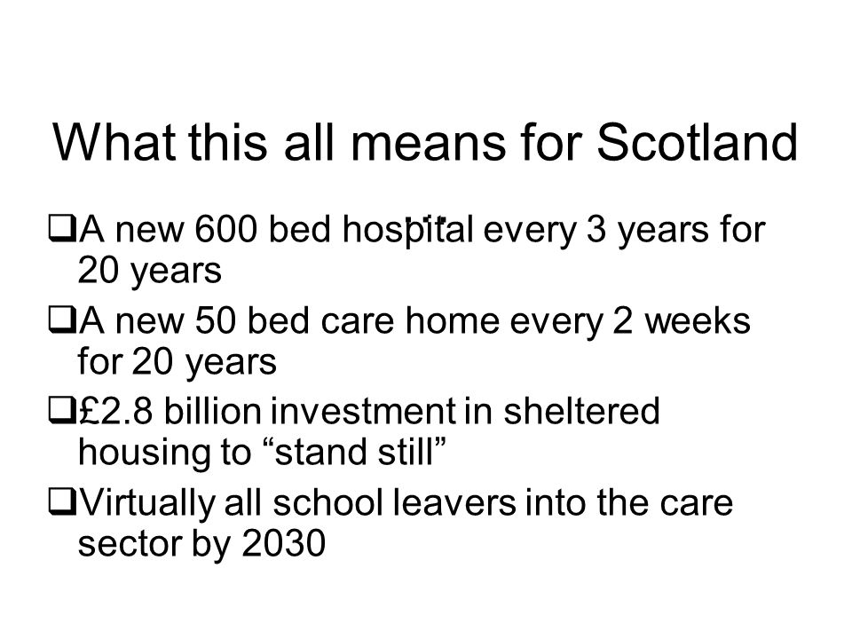 What this all means for Scotland …  A new 600 bed hospital every 3 years for 20 years  A new 50 bed care home every 2 weeks for 20 years  £2.8 billion investment in sheltered housing to stand still  Virtually all school leavers into the care sector by 2030