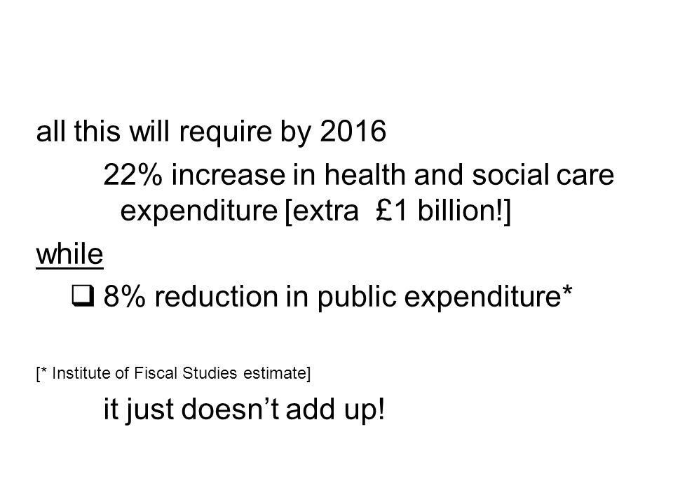all this will require by 2016 22% increase in health and social care expenditure [extra £1 billion!] while  8% reduction in public expenditure* [* Institute of Fiscal Studies estimate] it just doesn't add up!