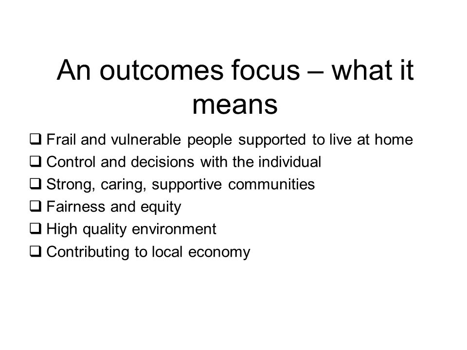 An outcomes focus – what it means  Frail and vulnerable people supported to live at home  Control and decisions with the individual  Strong, caring, supportive communities  Fairness and equity  High quality environment  Contributing to local economy