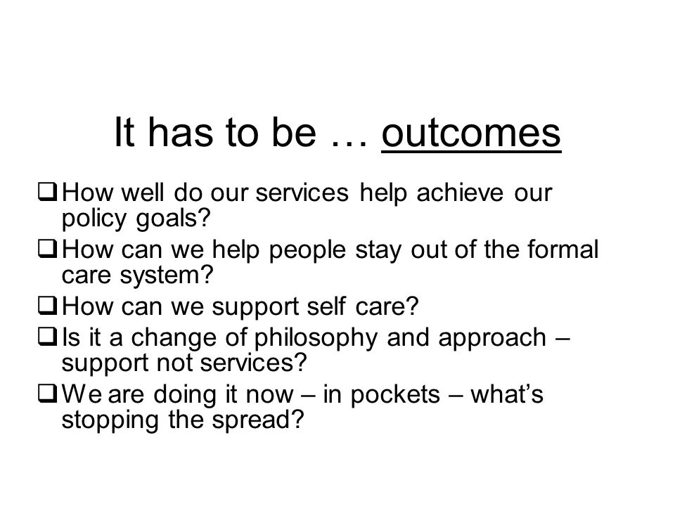 It has to be … outcomes  How well do our services help achieve our policy goals.