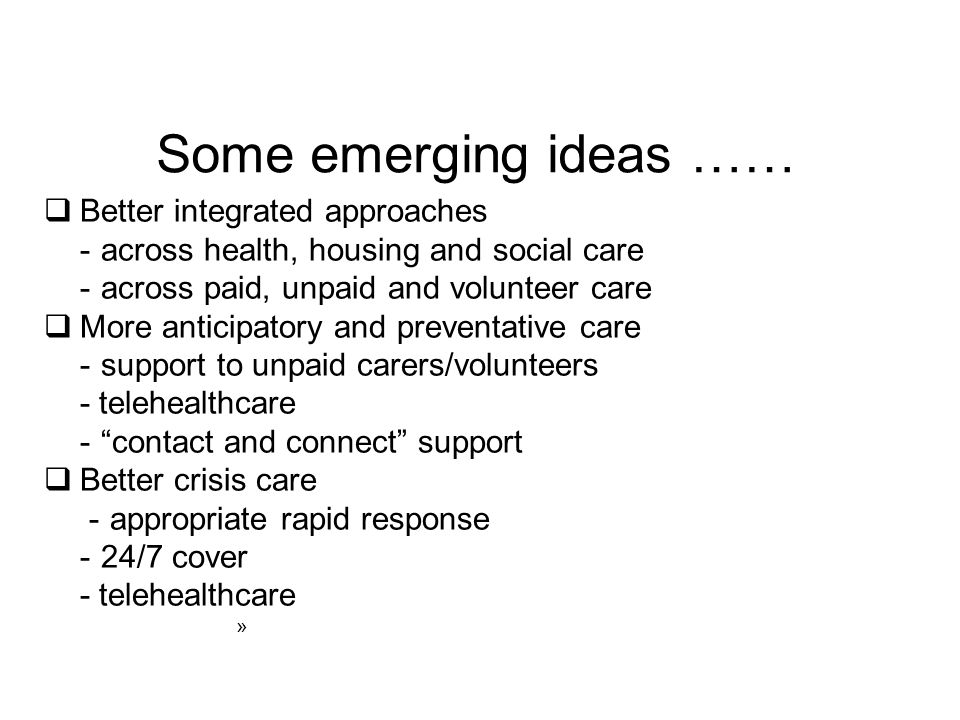 Some emerging ideas ……  Better integrated approaches -across health, housing and social care -across paid, unpaid and volunteer care  More anticipatory and preventative care -support to unpaid carers/volunteers - telehealthcare - contact and connect support  Better crisis care - appropriate rapid response -24/7 cover - telehealthcare »