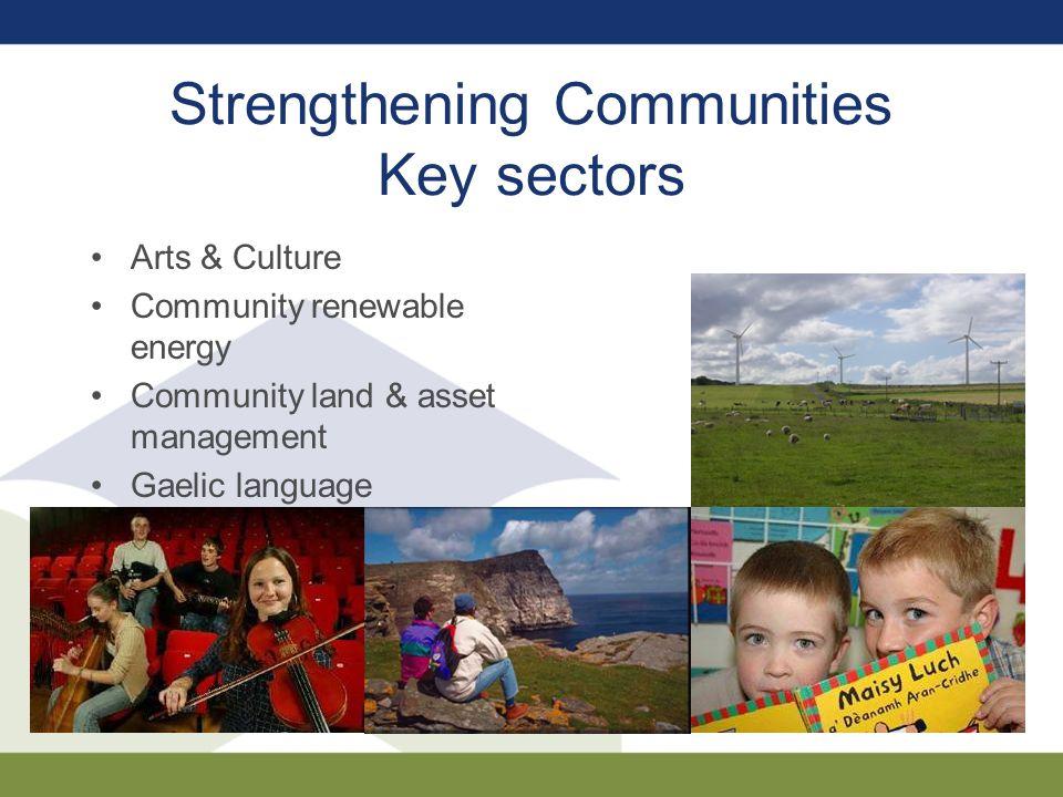 Strengthening Communities Key sectors Arts & Culture Community renewable energy Community land & asset management Gaelic language