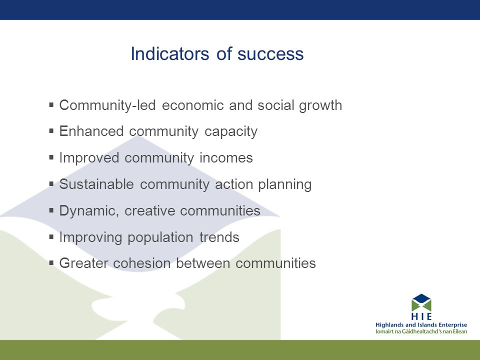 Indicators of success  Community-led economic and social growth  Enhanced community capacity  Improved community incomes  Sustainable community action planning  Dynamic, creative communities  Improving population trends  Greater cohesion between communities
