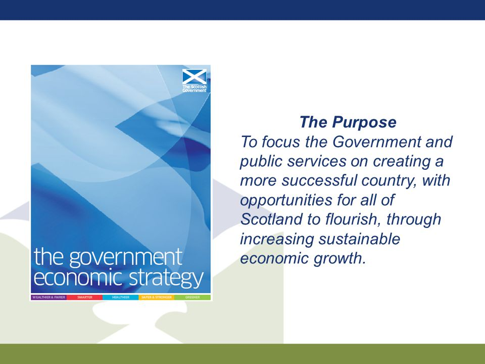 The Purpose To focus the Government and public services on creating a more successful country, with opportunities for all of Scotland to flourish, through increasing sustainable economic growth.