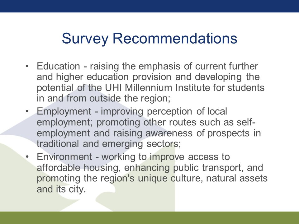 Survey Recommendations Education - raising the emphasis of current further and higher education provision and developing the potential of the UHI Millennium Institute for students in and from outside the region; Employment - improving perception of local employment; promoting other routes such as self- employment and raising awareness of prospects in traditional and emerging sectors; Environment - working to improve access to affordable housing, enhancing public transport, and promoting the region s unique culture, natural assets and its city.