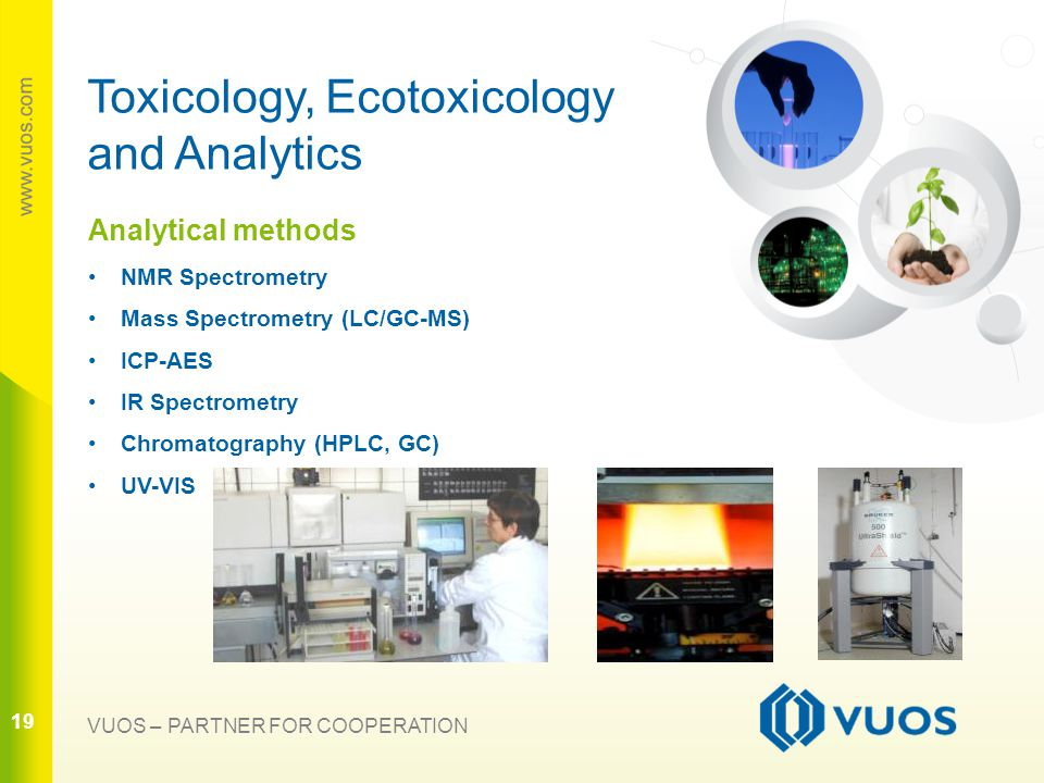 19 VUOS – PARTNER FOR COOPERATION Analytical methods NMR Spectrometry Mass Spectrometry (LC/GC-MS) ICP-AES IR Spectrometry Chromatography (HPLC, GC) UV-VIS Toxicology, Ecotoxicology and Analytics