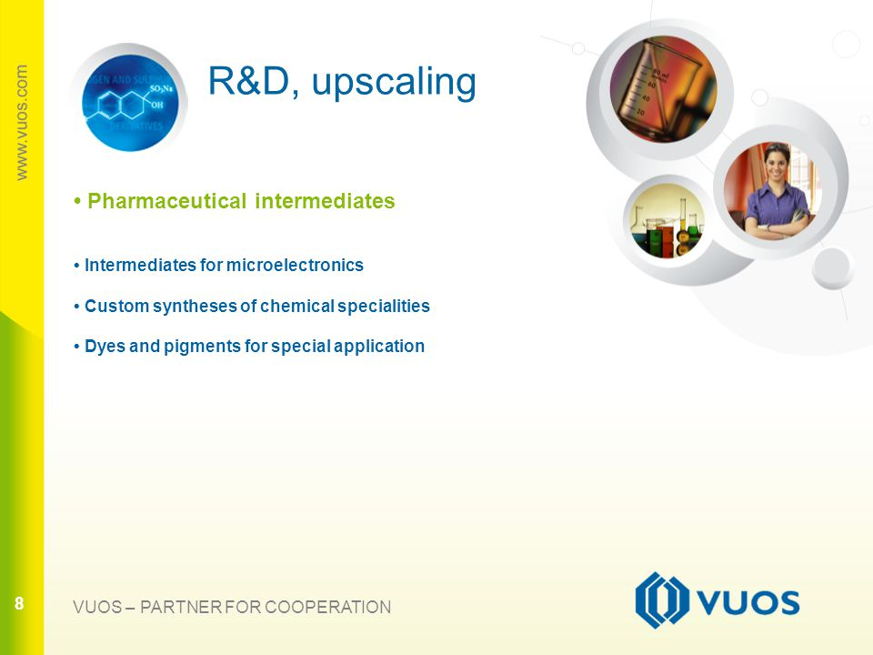 8 88 VUOS – PARTNER FOR COOPERATION R&D, upscaling Pharmaceutical intermediates Intermediates for microelectronics Custom syntheses of chemical specialities Dyes and pigments for special application
