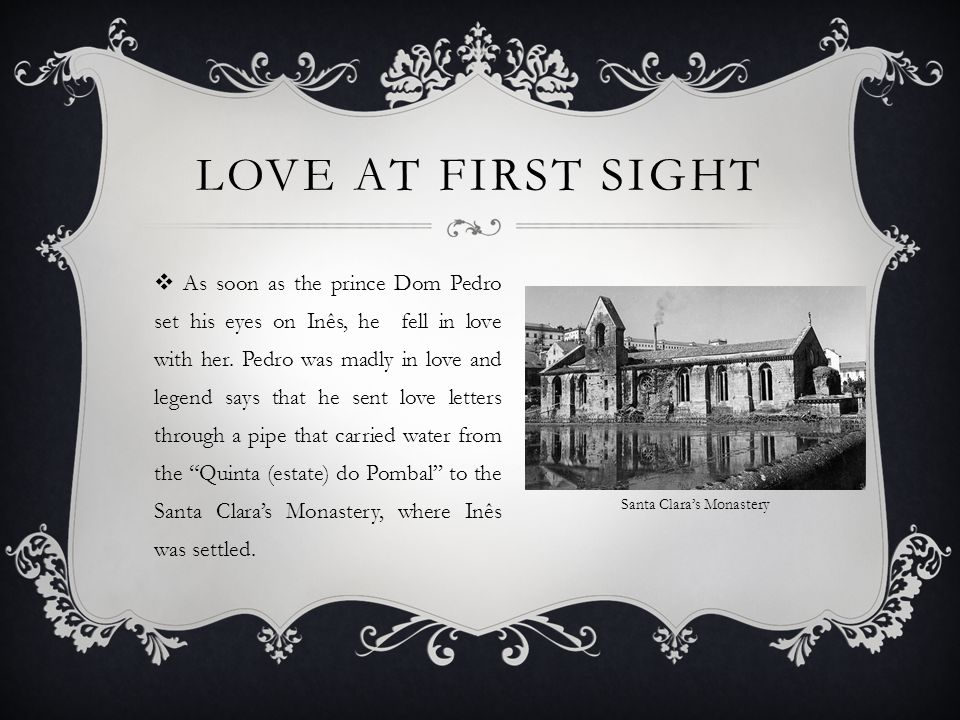 LOVE AT FIRST SIGHT  As soon as the prince Dom Pedro set his eyes on Inês, he fell in love with her.