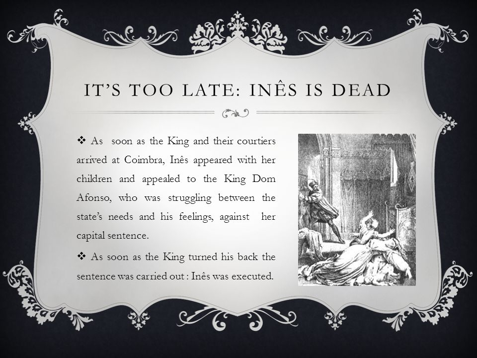 IT'S TOO LATE: INÊS IS DEAD  As soon as the King and their courtiers arrived at Coimbra, Inês appeared with her children and appealed to the King Dom Afonso, who was struggling between the state's needs and his feelings, against her capital sentence.