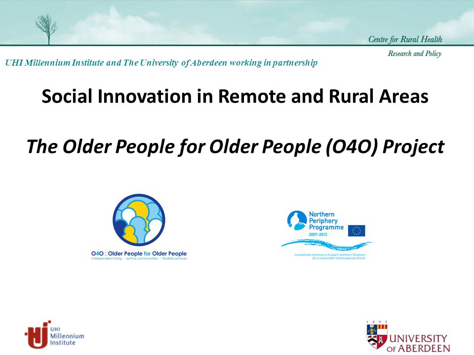 UHI Millennium Institute and The University of Aberdeen working in partnership Social Innovation in Remote and Rural Areas The Older People for Older People (O4O) Project
