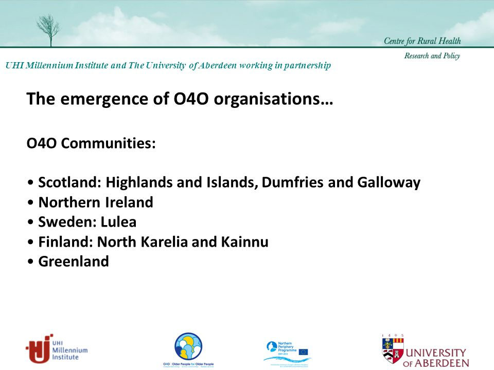 UHI Millennium Institute and The University of Aberdeen working in partnership The emergence of O4O organisations… O4O Communities: Scotland: Highlands and Islands, Dumfries and Galloway Northern Ireland Sweden: Lulea Finland: North Karelia and Kainnu Greenland
