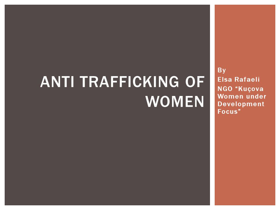 By Elsa Rafaeli NGO Kuçova Women under Development Focus ANTI TRAFFICKING OF WOMEN