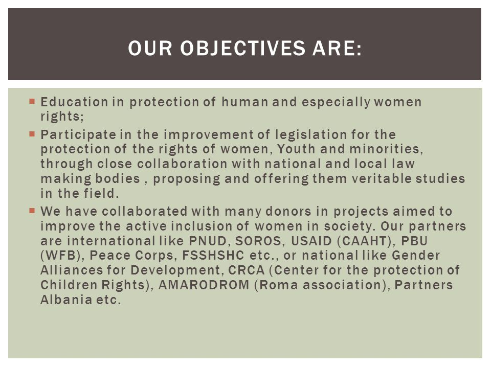 Education in protection of human and especially women rights;  Participate in the improvement of legislation for the protection of the rights of women, Youth and minorities, through close collaboration with national and local law making bodies, proposing and offering them veritable studies in the field.