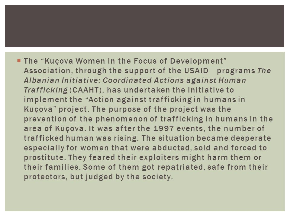  The Kuçova Women in the Focus of Development Association, through the support of the USAID programs The Albanian Initiative: Coordinated Actions against Human Trafficking (CAAHT), has undertaken the initiative to implement the Action against trafficking in humans in Kuçova project.