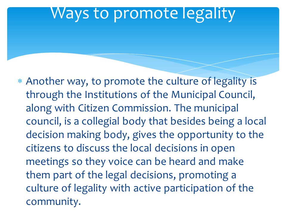  Another way, to promote the culture of legality is through the Institutions of the Municipal Council, along with Citizen Commission. The municipal c
