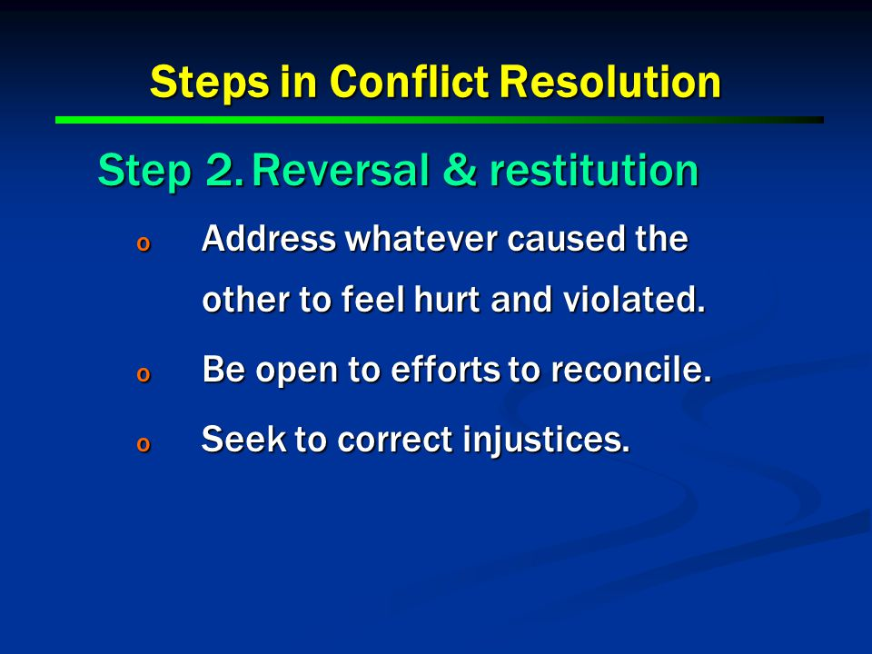 Steps in Conflict Resolution Step 2.Reversal & restitution o Address whatever caused the other to feel hurt and violated.