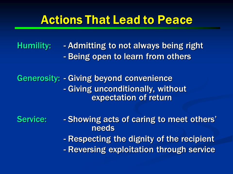 Actions That Lead to Peace Humility:- Admitting to not always being right - Being open to learn from others Generosity:- Giving beyond convenience - Giving unconditionally, without expectation of return Service:- Showing acts of caring to meet others' needs - Respecting the dignity of the recipient - Reversing exploitation through service