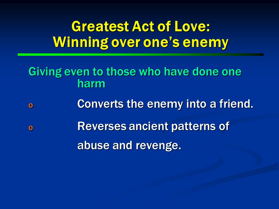 Giving even to those who have done one harm o Converts the enemy into a friend.
