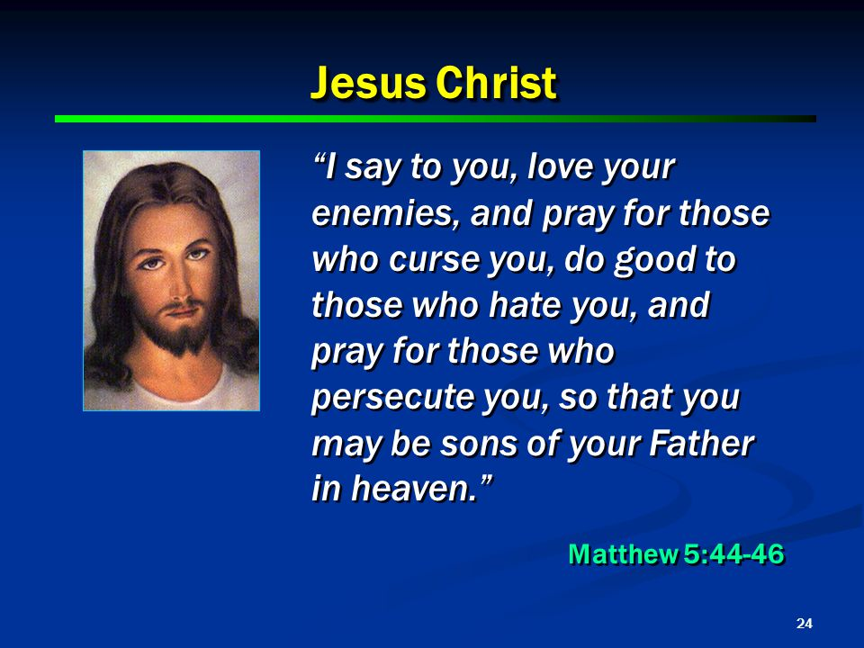 24 Jesus Christ I say to you, love your enemies, and pray for those who curse you, do good to those who hate you, and pray for those who persecute you, so that you may be sons of your Father in heaven. Matthew 5:44-46 I say to you, love your enemies, and pray for those who curse you, do good to those who hate you, and pray for those who persecute you, so that you may be sons of your Father in heaven. Matthew 5:44-46