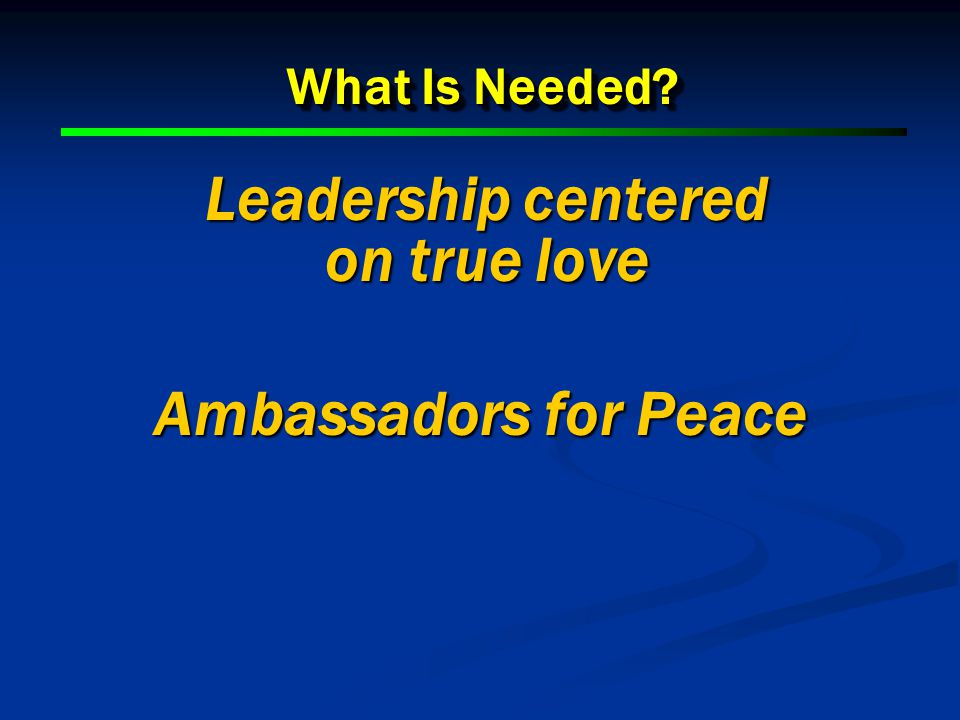 What Is Needed? Leadership centered on true love Ambassadors for Peace Ambassadors for Peace