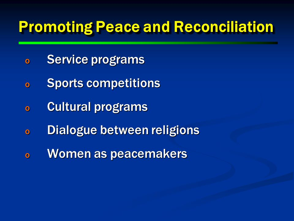 Promoting Peace and Reconciliation o Service programs o Sports competitions o Cultural programs o Dialogue between religions o Women as peacemakers