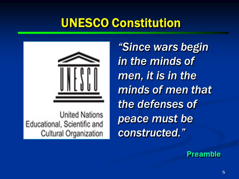 5 UNESCO Constitution Since wars begin in the minds of men, it is in the minds of men that the defenses of peace must be constructed. Preamble Since wars begin in the minds of men, it is in the minds of men that the defenses of peace must be constructed. Preamble