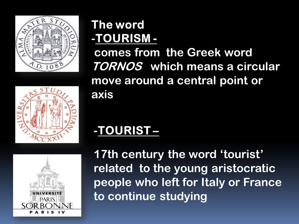 The word -TOURISM - comes from the Greek word TORNOS which means a circular move around a central point or axis comes from the Greek word TORNOS which means a circular move around a central point or axis -TOURIST – 17th century the word 'tourist' related to the young aristocratic people who left for Italy or France to continue studying