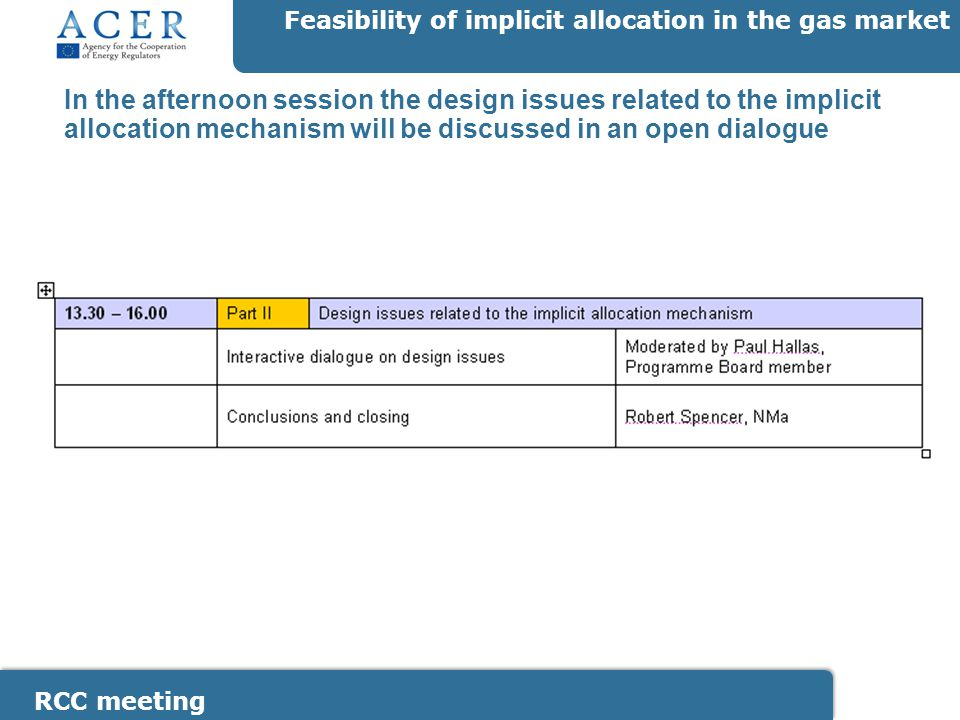 RCC meeting Feasibility of implicit allocation in the gas market The RCC will present a statement and provide Participants who like to respond to a statement walk to a microphone Participants should not get into an argument who is `wrong or right` Chatman house rules apply Statements are only meant for discussion (and do not reflect RCC opinion) The RCC will present a statement and provide brief introduction Participants who like to respond to a statement walk to a microphone Participants should not get into an argument who is `wrong or right` The RCC will present several statements on the design issues and envisions to discuss these in a lower house debate style