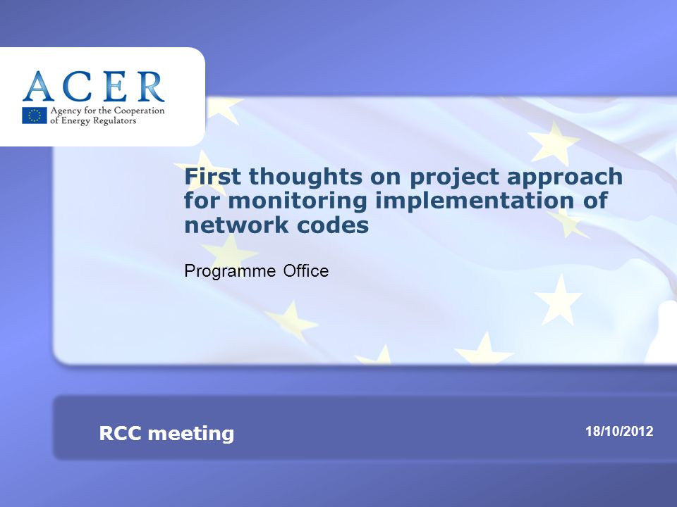 RCC meeting Monitoring implementation of network codes TITRE 18/10/2012 RCC meeting First thoughts on project approach for monitoring implementation of network codes Programme Office