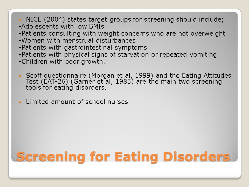 Screening for Eating Disorders NICE (2004) states target groups for screening should include; -Adolescents with low BMIs -Patients consulting with weight concerns who are not overweight -Women with menstrual disturbances -Patients with gastrointestinal symptoms -Patients with physical signs of starvation or repeated vomiting -Children with poor growth.