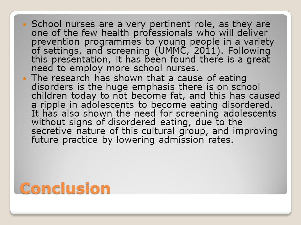 Conclusion School nurses are a very pertinent role, as they are one of the few health professionals who will deliver prevention programmes to young people in a variety of settings, and screening (UMMC, 2011).