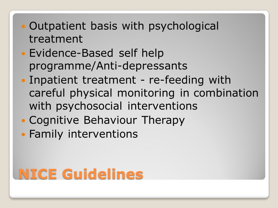 NICE Guidelines Outpatient basis with psychological treatment Evidence-Based self help programme/Anti-depressants Inpatient treatment - re-feeding with careful physical monitoring in combination with psychosocial interventions Cognitive Behaviour Therapy Family interventions