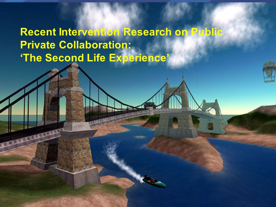 Why Second Life Recent Intervention Research on Public Private Collaboration: 'The Second Life Experience'