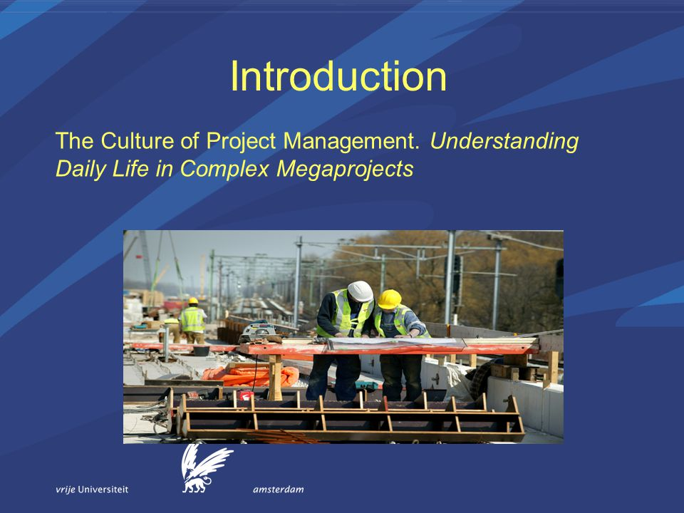 Introduction The Culture of Project Management. Understanding Daily Life in Complex Megaprojects