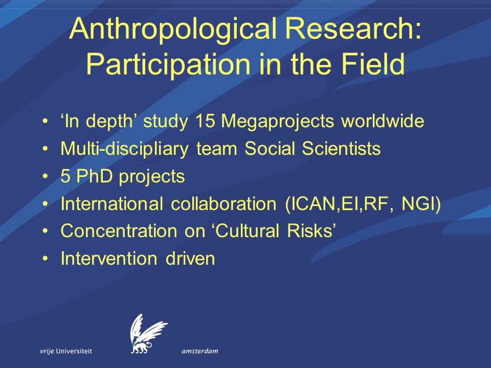 Anthropological Research: Participation in the Field 'In depth' study 15 Megaprojects worldwide Multi-discipliary team Social Scientists 5 PhD projects International collaboration (ICAN,EI,RF, NGI) Concentration on 'Cultural Risks' Intervention driven