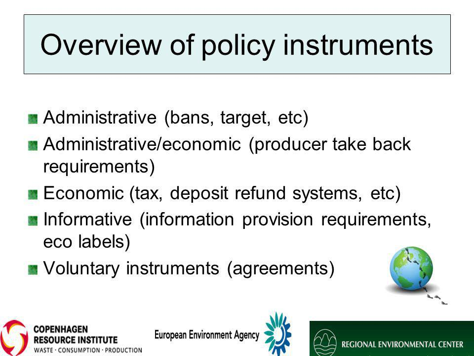Overview of policy instruments Administrative (bans, target, etc) Administrative/economic (producer take back requirements) Economic (tax, deposit refund systems, etc) Informative (information provision requirements, eco labels) Voluntary instruments (agreements)