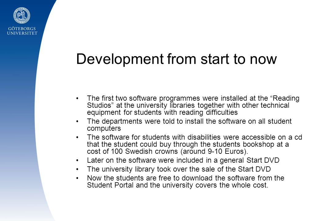 Development from start to now The first two software programmes were installed at the Reading Studios at the university libraries together with other technical equipment for students with reading difficulties The departments were told to install the software on all student computers The software for students with disabilities were accessible on a cd that the student could buy through the students bookshop at a cost of 100 Swedish crowns (around 9-10 Euros).