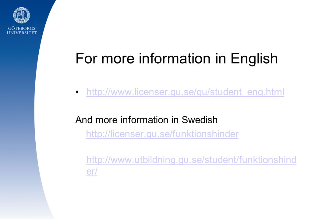 For more information in English http://www.licenser.gu.se/gu/student_eng.html And more information in Swedish http://licenser.gu.se/funktionshinder http://www.utbildning.gu.se/student/funktionshind er/ http://www.utbildning.gu.se/student/funktionshind er/
