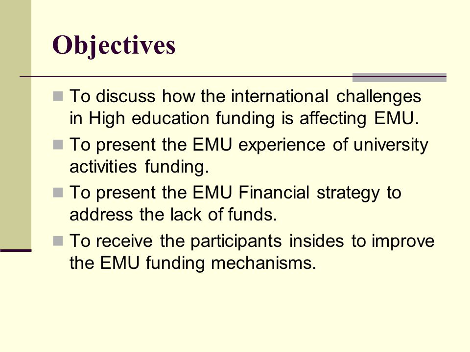 Objectives To discuss how the international challenges in High education funding is affecting EMU.