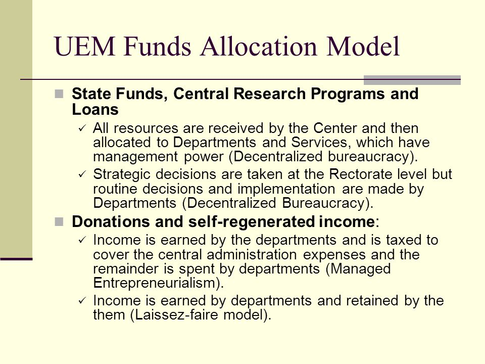 UEM Funds Allocation Model State Funds, Central Research Programs and Loans All resources are received by the Center and then allocated to Departments and Services, which have management power (Decentralized bureaucracy).